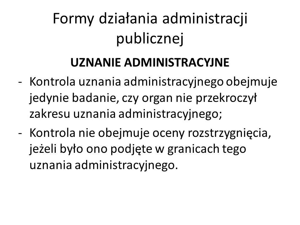 Formy działania administracji publicznej UZNANIE ADMINISTRACYJNE -Kontrola uznania administracyjnego obejmuje jedynie badanie, czy organ nie przekroczył zakresu uznania administracyjnego; -Kontrola nie obejmuje oceny rozstrzygnięcia, jeżeli było ono podjęte w granicach tego uznania administracyjnego.