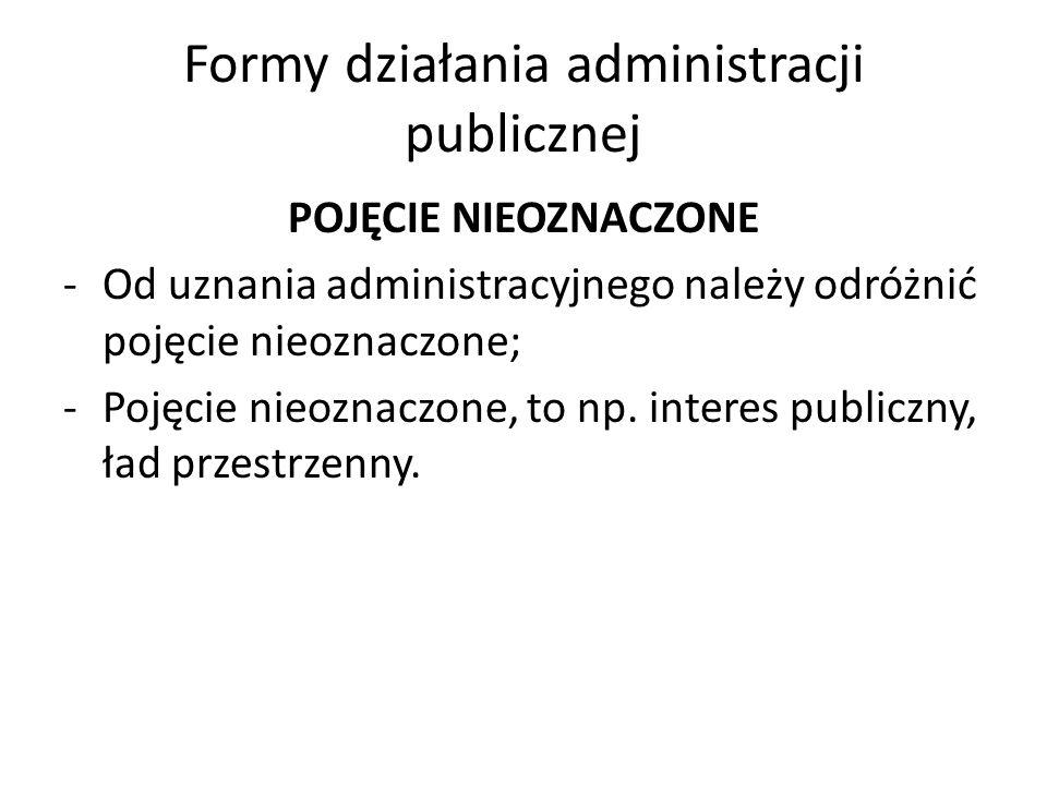 Formy działania administracji publicznej POJĘCIE NIEOZNACZONE -Od uznania administracyjnego należy odróżnić pojęcie nieoznaczone; -Pojęcie nieoznaczone, to np.