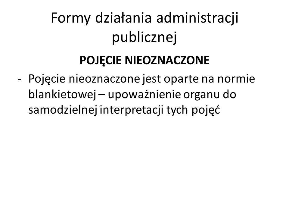 Formy działania administracji publicznej POJĘCIE NIEOZNACZONE -Pojęcie nieoznaczone jest oparte na normie blankietowej – upoważnienie organu do samodzielnej interpretacji tych pojęć