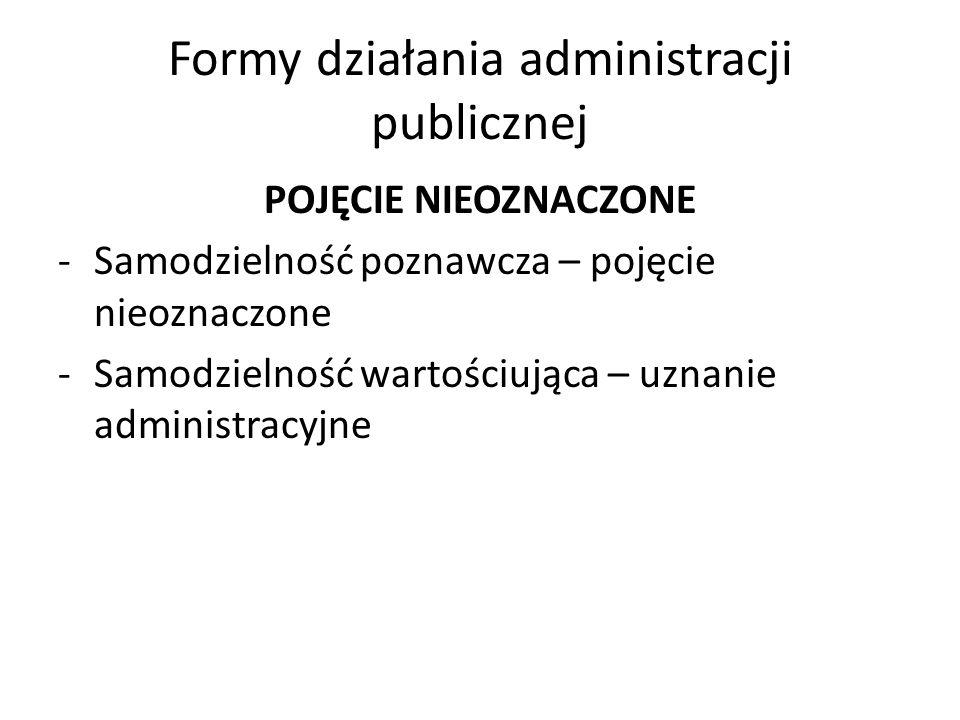 Formy działania administracji publicznej POJĘCIE NIEOZNACZONE -Samodzielność poznawcza – pojęcie nieoznaczone -Samodzielność wartościująca – uznanie a