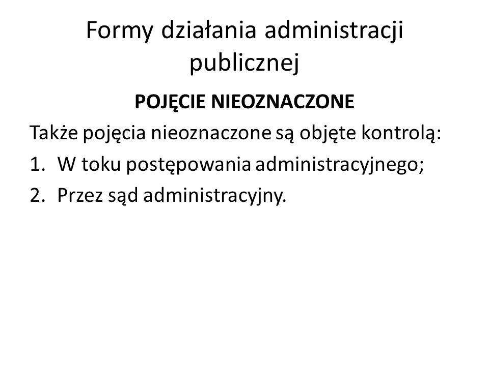 Formy działania administracji publicznej POJĘCIE NIEOZNACZONE Także pojęcia nieoznaczone są objęte kontrolą: 1.W toku postępowania administracyjnego; 2.Przez sąd administracyjny.