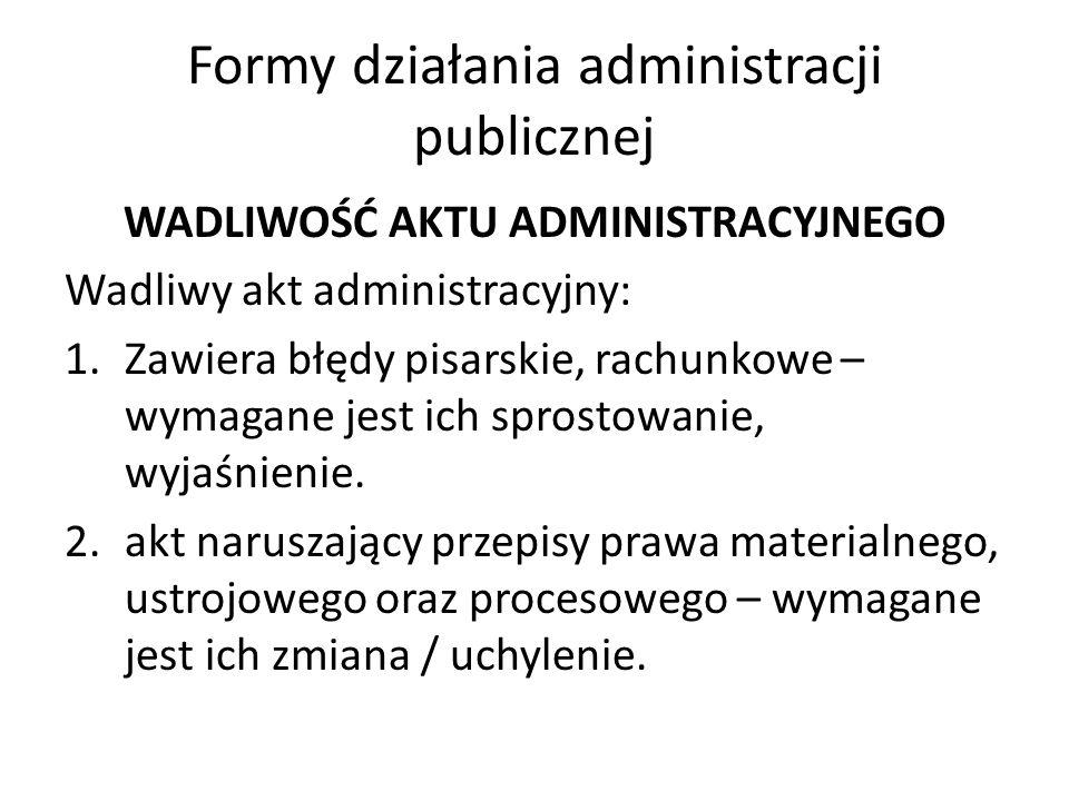 Formy działania administracji publicznej WADLIWOŚĆ AKTU ADMINISTRACYJNEGO Wadliwy akt administracyjny: 1.Zawiera błędy pisarskie, rachunkowe – wymagan