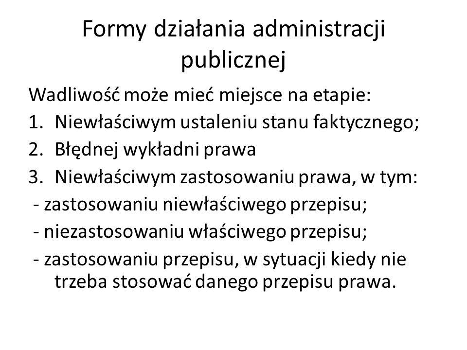 Formy działania administracji publicznej Wadliwość może mieć miejsce na etapie: 1.Niewłaściwym ustaleniu stanu faktycznego; 2.Błędnej wykładni prawa 3