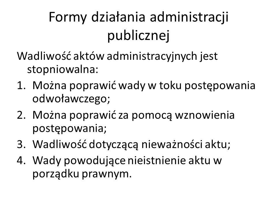 Formy działania administracji publicznej Wadliwość aktów administracyjnych jest stopniowalna: 1.Można poprawić wady w toku postępowania odwoławczego;