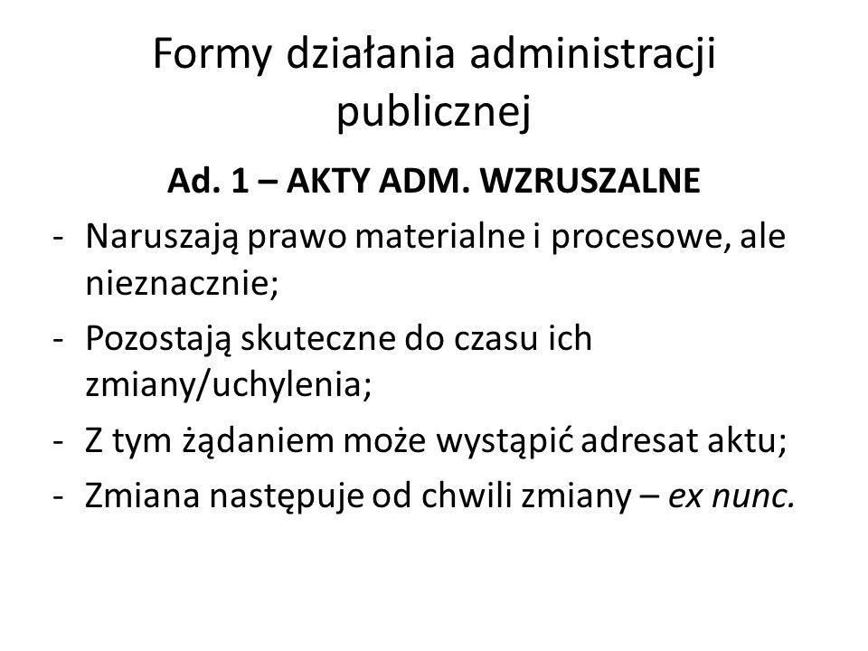 Formy działania administracji publicznej Ad. 1 – AKTY ADM. WZRUSZALNE -Naruszają prawo materialne i procesowe, ale nieznacznie; -Pozostają skuteczne d