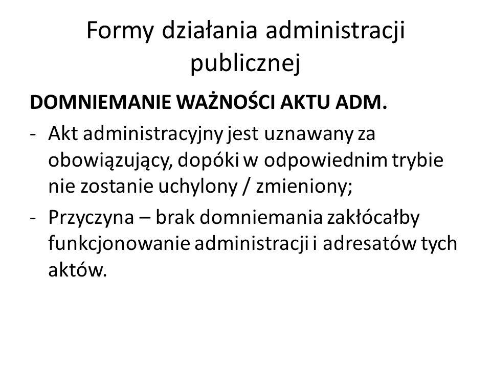 Formy działania administracji publicznej DOMNIEMANIE WAŻNOŚCI AKTU ADM. -Akt administracyjny jest uznawany za obowiązujący, dopóki w odpowiednim trybi