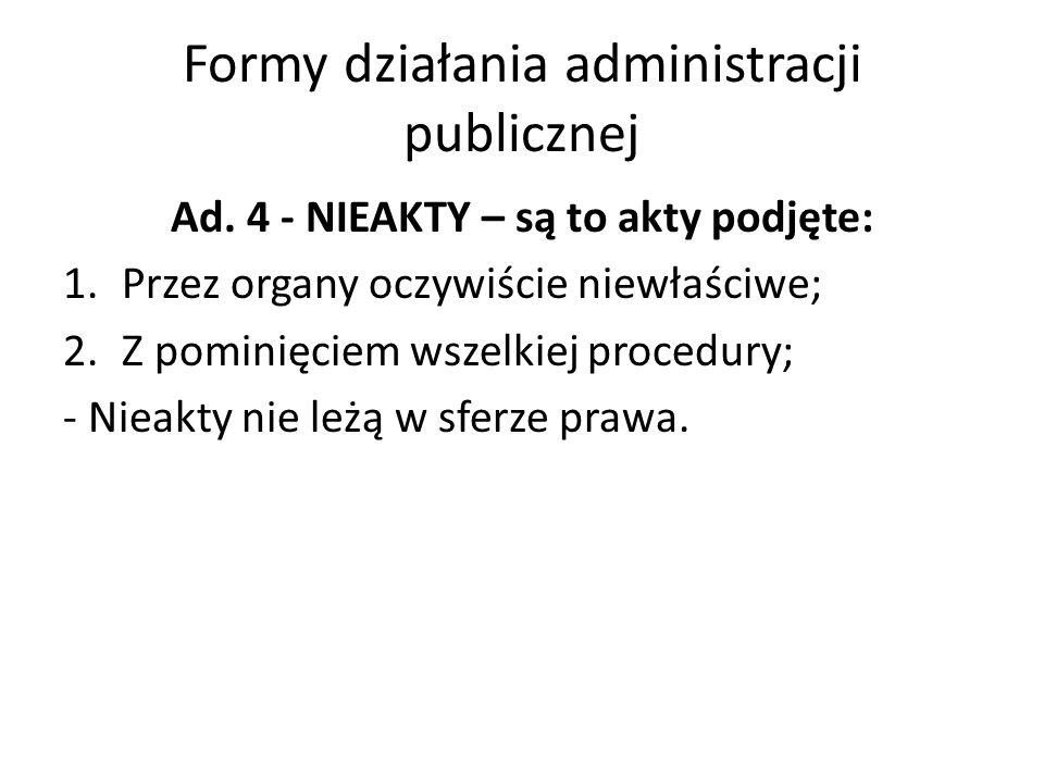 Formy działania administracji publicznej Ad. 4 - NIEAKTY – są to akty podjęte: 1.Przez organy oczywiście niewłaściwe; 2.Z pominięciem wszelkiej proced