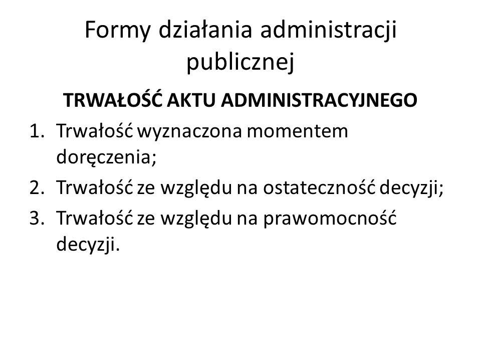 Formy działania administracji publicznej TRWAŁOŚĆ AKTU ADMINISTRACYJNEGO 1.Trwałość wyznaczona momentem doręczenia; 2.Trwałość ze względu na ostateczność decyzji; 3.Trwałość ze względu na prawomocność decyzji.