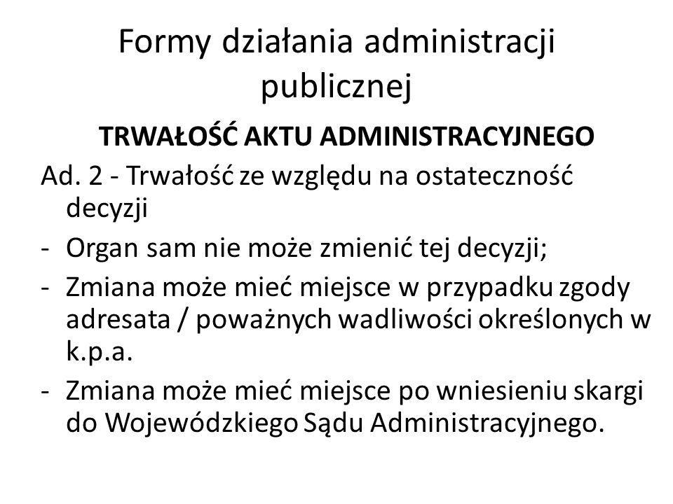 Formy działania administracji publicznej TRWAŁOŚĆ AKTU ADMINISTRACYJNEGO Ad. 2 - Trwałość ze względu na ostateczność decyzji -Organ sam nie może zmien
