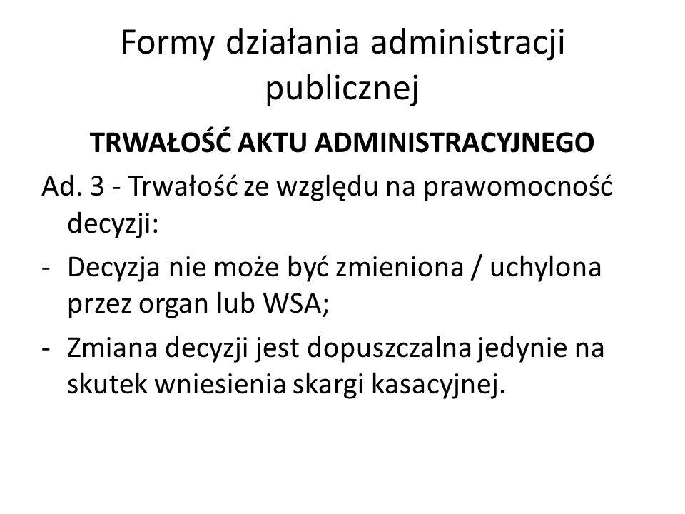 Formy działania administracji publicznej TRWAŁOŚĆ AKTU ADMINISTRACYJNEGO Ad. 3 - Trwałość ze względu na prawomocność decyzji: -Decyzja nie może być zm