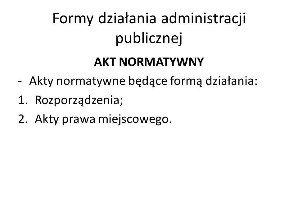 Formy działania administracji publicznej AKT NORMATYWNY -Akty normatywne będące formą działania: 1.Rozporządzenia; 2.Akty prawa miejscowego.