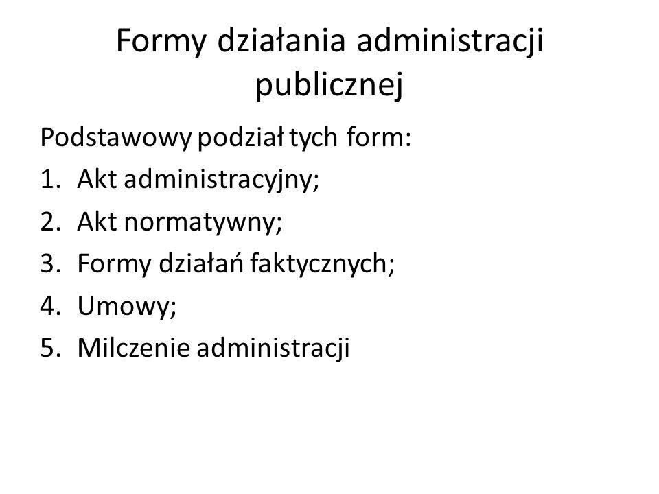 Formy działania administracji publicznej Podstawowy podział tych form: 1.Akt administracyjny; 2.Akt normatywny; 3.Formy działań faktycznych; 4.Umowy; 5.Milczenie administracji