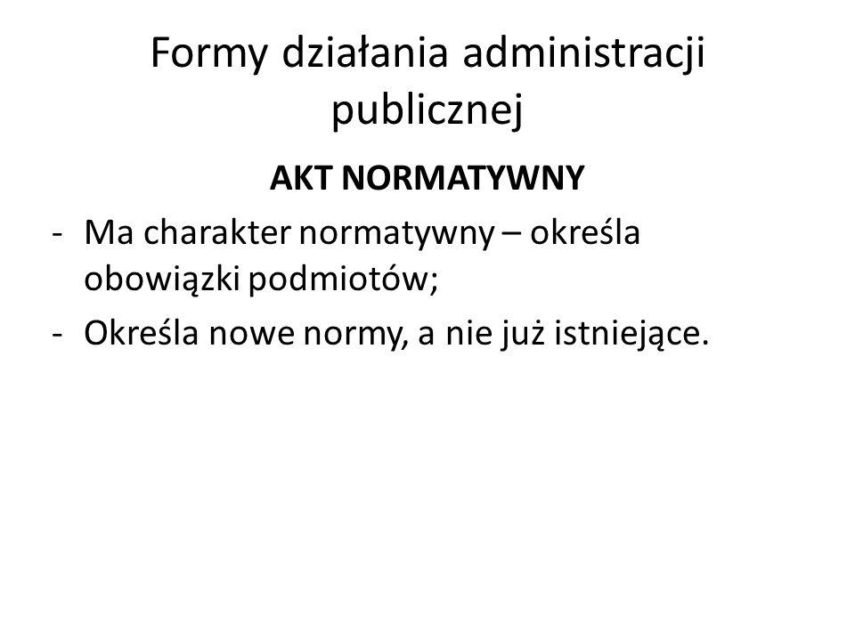 Formy działania administracji publicznej AKT NORMATYWNY -Ma charakter normatywny – określa obowiązki podmiotów; -Określa nowe normy, a nie już istniej