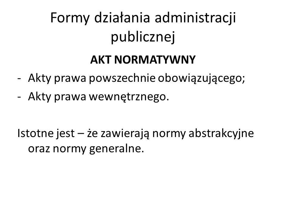 Formy działania administracji publicznej AKT NORMATYWNY -Akty prawa powszechnie obowiązującego; -Akty prawa wewnętrznego.