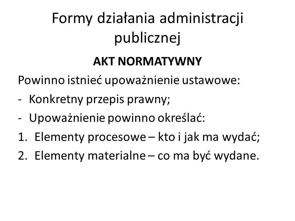 Formy działania administracji publicznej AKT NORMATYWNY Powinno istnieć upoważnienie ustawowe: -Konkretny przepis prawny; -Upoważnienie powinno określać: 1.Elementy procesowe – kto i jak ma wydać; 2.Elementy materialne – co ma być wydane.