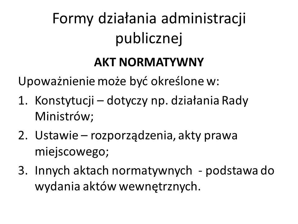 Formy działania administracji publicznej AKT NORMATYWNY Upoważnienie może być określone w: 1.Konstytucji – dotyczy np. działania Rady Ministrów; 2.Ust