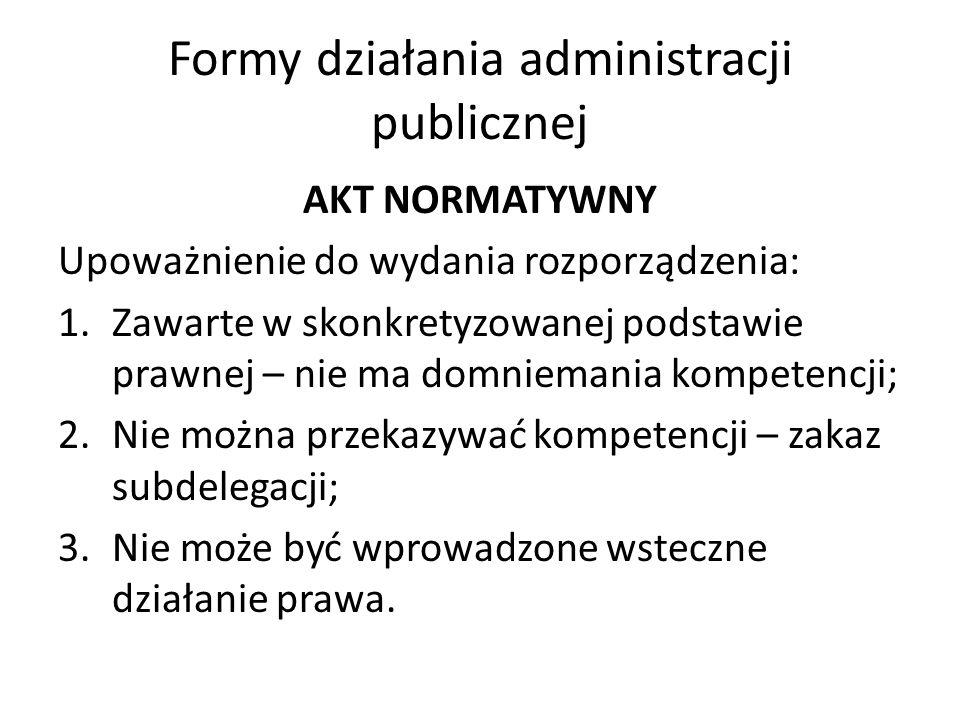 Formy działania administracji publicznej AKT NORMATYWNY Upoważnienie do wydania rozporządzenia: 1.Zawarte w skonkretyzowanej podstawie prawnej – nie ma domniemania kompetencji; 2.Nie można przekazywać kompetencji – zakaz subdelegacji; 3.Nie może być wprowadzone wsteczne działanie prawa.
