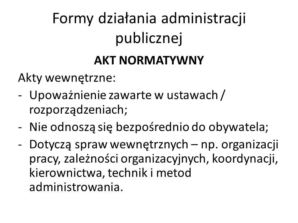 Formy działania administracji publicznej AKT NORMATYWNY Akty wewnętrzne: -Upoważnienie zawarte w ustawach / rozporządzeniach; -Nie odnoszą się bezpośrednio do obywatela; -Dotyczą spraw wewnętrznych – np.