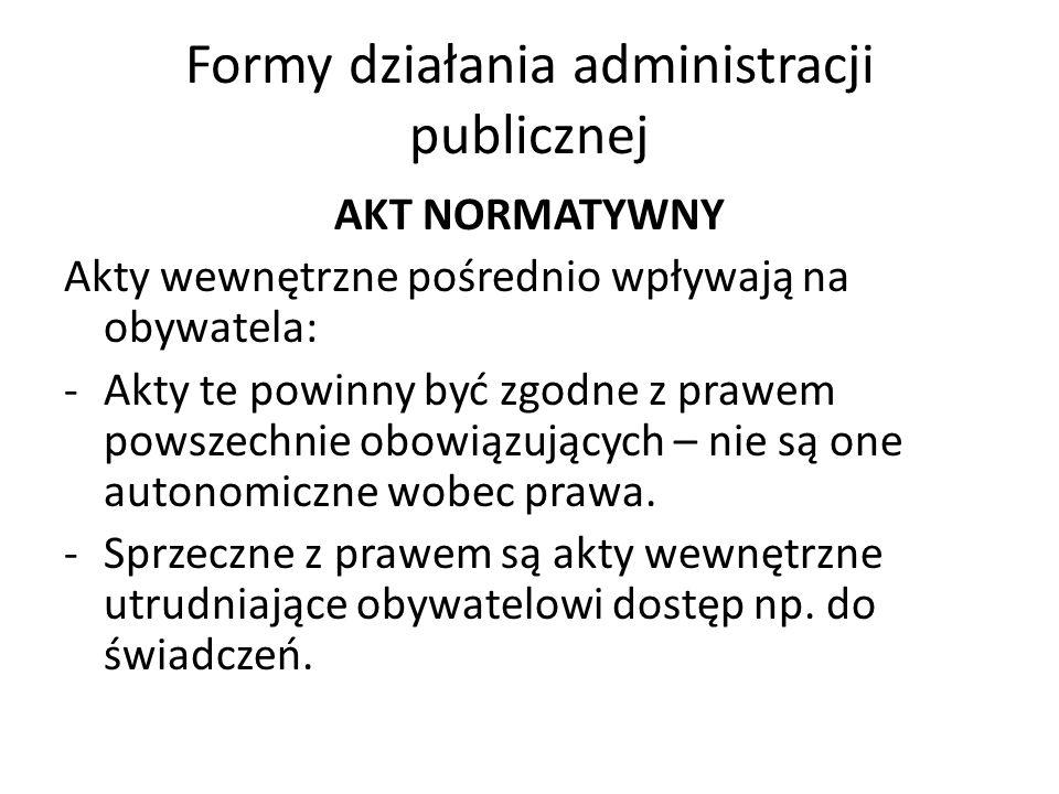Formy działania administracji publicznej AKT NORMATYWNY Akty wewnętrzne pośrednio wpływają na obywatela: -Akty te powinny być zgodne z prawem powszechnie obowiązujących – nie są one autonomiczne wobec prawa.