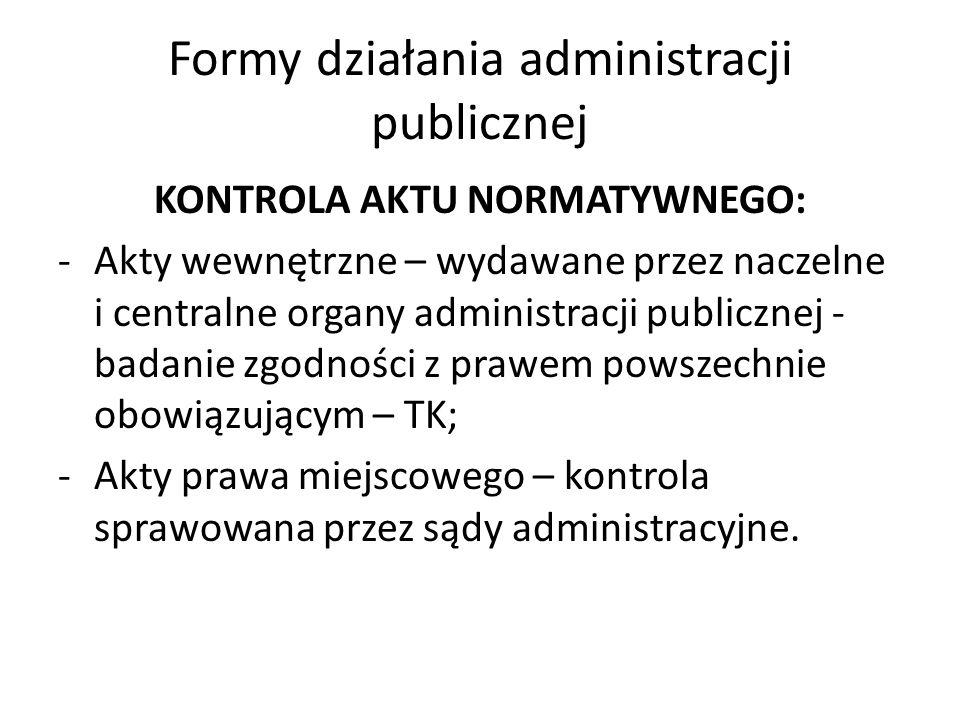 Formy działania administracji publicznej KONTROLA AKTU NORMATYWNEGO: -Akty wewnętrzne – wydawane przez naczelne i centralne organy administracji publicznej - badanie zgodności z prawem powszechnie obowiązującym – TK; -Akty prawa miejscowego – kontrola sprawowana przez sądy administracyjne.