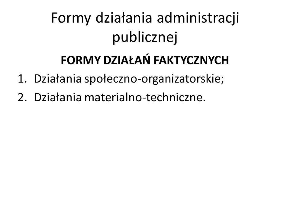 Formy działania administracji publicznej FORMY DZIAŁAŃ FAKTYCZNYCH 1.Działania społeczno-organizatorskie; 2.Działania materialno-techniczne.