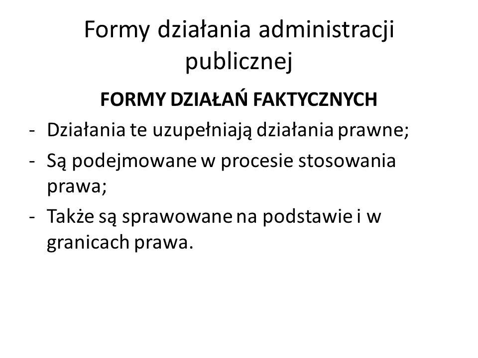 Formy działania administracji publicznej FORMY DZIAŁAŃ FAKTYCZNYCH -Działania te uzupełniają działania prawne; -Są podejmowane w procesie stosowania prawa; -Także są sprawowane na podstawie i w granicach prawa.