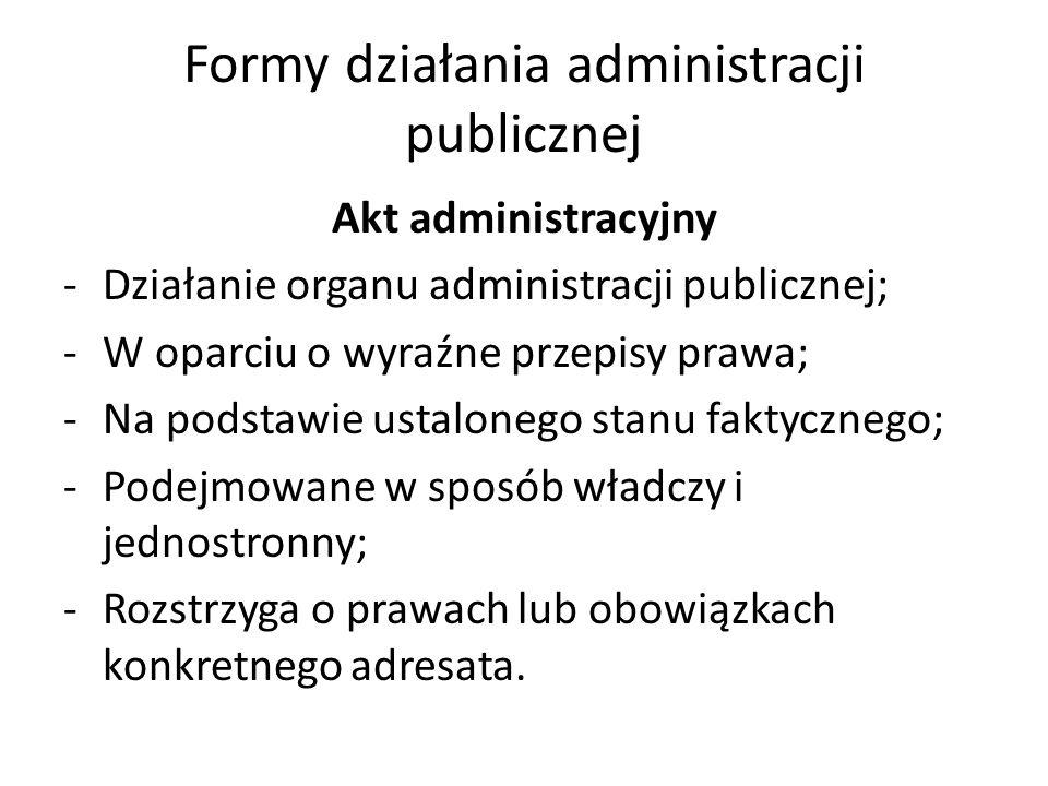Formy działania administracji publicznej Akt administracyjny -Działanie organu administracji publicznej; -W oparciu o wyraźne przepisy prawa; -Na podstawie ustalonego stanu faktycznego; -Podejmowane w sposób władczy i jednostronny; -Rozstrzyga o prawach lub obowiązkach konkretnego adresata.