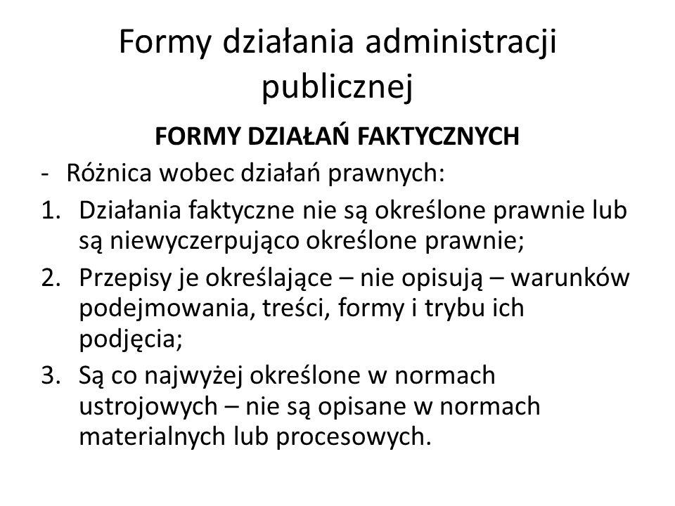 Formy działania administracji publicznej FORMY DZIAŁAŃ FAKTYCZNYCH -Różnica wobec działań prawnych: 1.Działania faktyczne nie są określone prawnie lub są niewyczerpująco określone prawnie; 2.Przepisy je określające – nie opisują – warunków podejmowania, treści, formy i trybu ich podjęcia; 3.Są co najwyżej określone w normach ustrojowych – nie są opisane w normach materialnych lub procesowych.