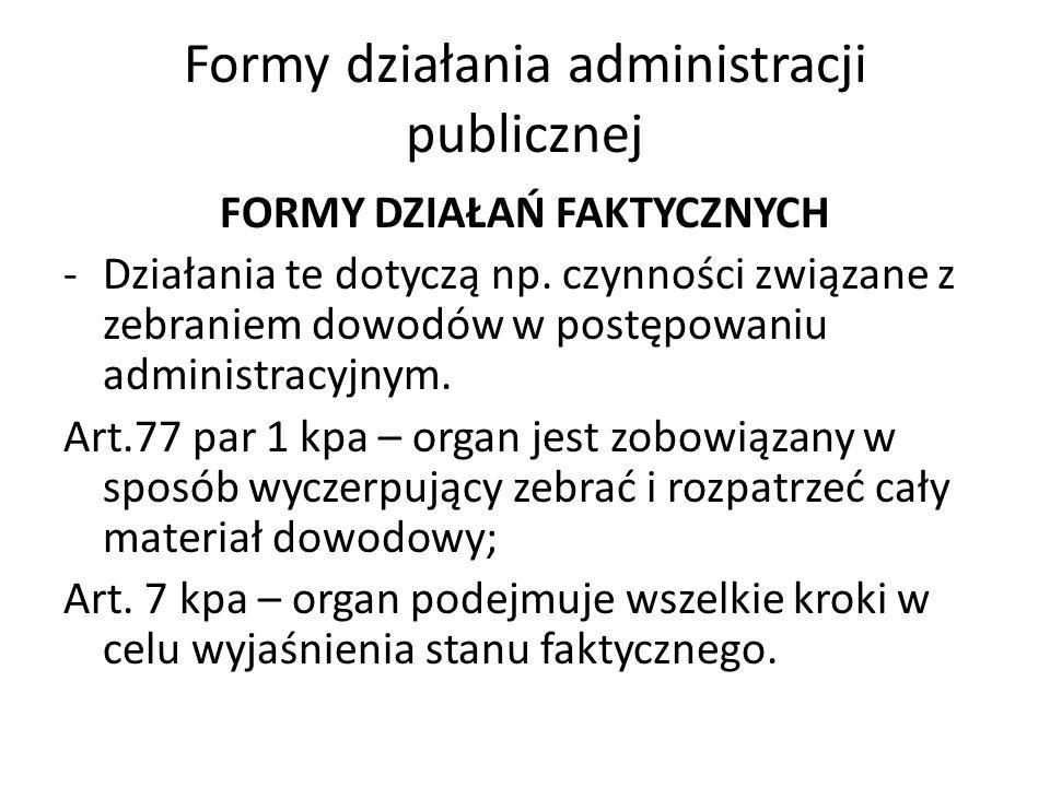 Formy działania administracji publicznej FORMY DZIAŁAŃ FAKTYCZNYCH -Działania te dotyczą np. czynności związane z zebraniem dowodów w postępowaniu adm