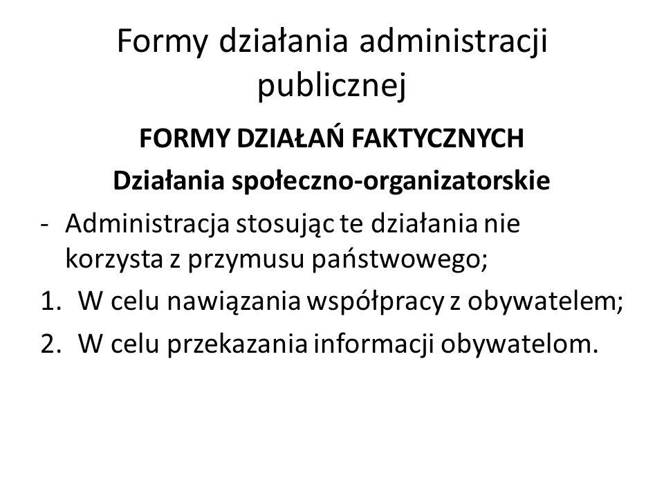 Formy działania administracji publicznej FORMY DZIAŁAŃ FAKTYCZNYCH Działania społeczno-organizatorskie -Administracja stosując te działania nie korzysta z przymusu państwowego; 1.W celu nawiązania współpracy z obywatelem; 2.W celu przekazania informacji obywatelom.