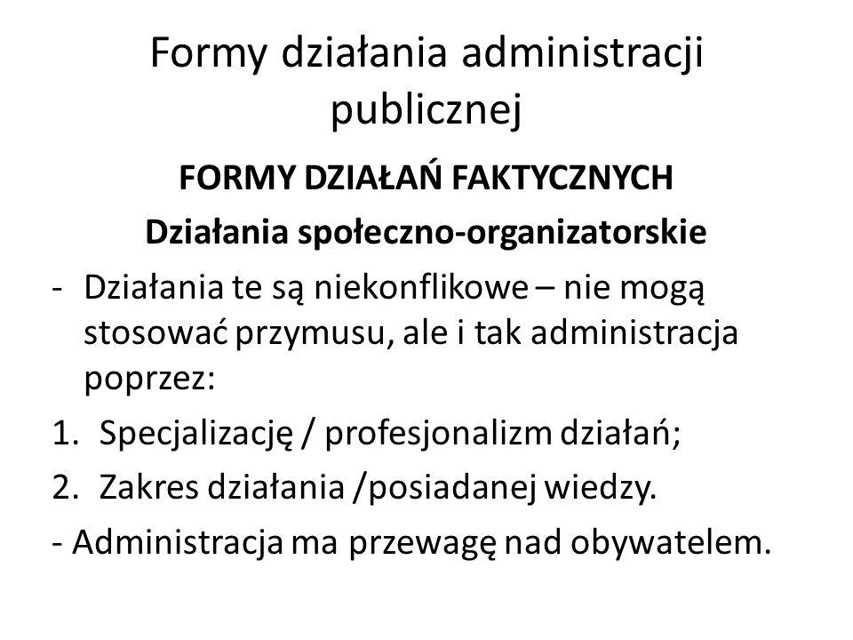 Formy działania administracji publicznej FORMY DZIAŁAŃ FAKTYCZNYCH Działania społeczno-organizatorskie -Działania te są niekonflikowe – nie mogą stosować przymusu, ale i tak administracja poprzez: 1.Specjalizację / profesjonalizm działań; 2.Zakres działania /posiadanej wiedzy.