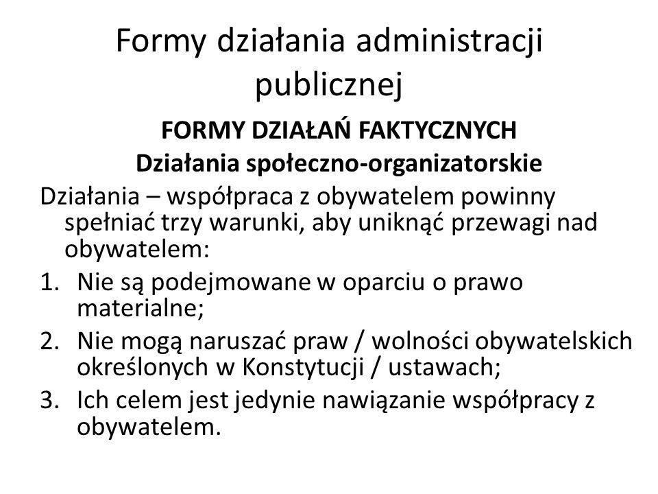 Formy działania administracji publicznej FORMY DZIAŁAŃ FAKTYCZNYCH Działania społeczno-organizatorskie Działania – współpraca z obywatelem powinny spełniać trzy warunki, aby uniknąć przewagi nad obywatelem: 1.Nie są podejmowane w oparciu o prawo materialne; 2.Nie mogą naruszać praw / wolności obywatelskich określonych w Konstytucji / ustawach; 3.Ich celem jest jedynie nawiązanie współpracy z obywatelem.