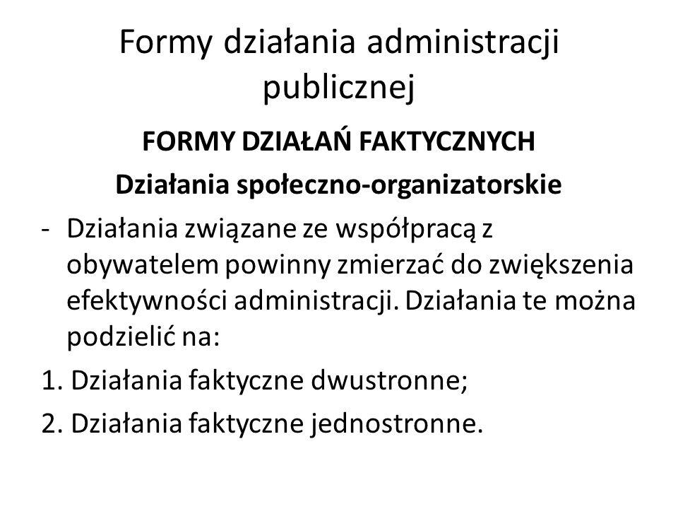 Formy działania administracji publicznej FORMY DZIAŁAŃ FAKTYCZNYCH Działania społeczno-organizatorskie -Działania związane ze współpracą z obywatelem powinny zmierzać do zwiększenia efektywności administracji.