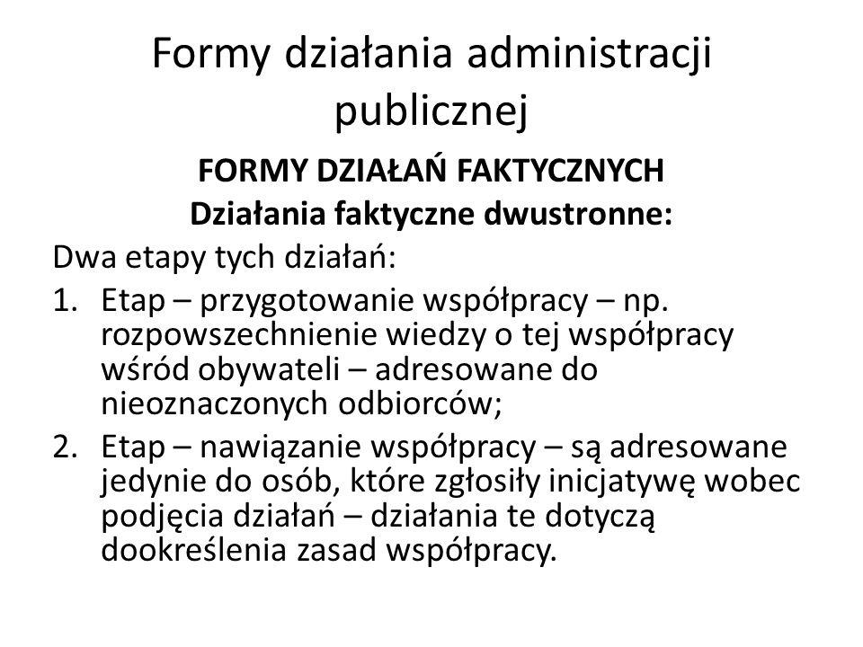 Formy działania administracji publicznej FORMY DZIAŁAŃ FAKTYCZNYCH Działania faktyczne dwustronne: Dwa etapy tych działań: 1.Etap – przygotowanie współpracy – np.