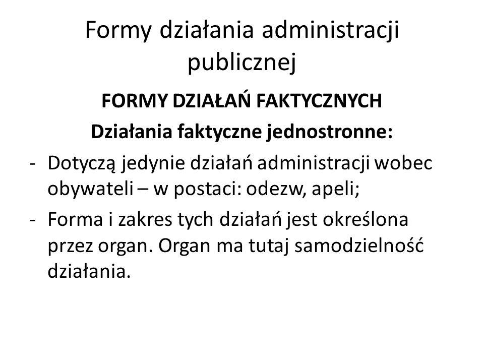 Formy działania administracji publicznej FORMY DZIAŁAŃ FAKTYCZNYCH Działania faktyczne jednostronne: -Dotyczą jedynie działań administracji wobec obywateli – w postaci: odezw, apeli; -Forma i zakres tych działań jest określona przez organ.