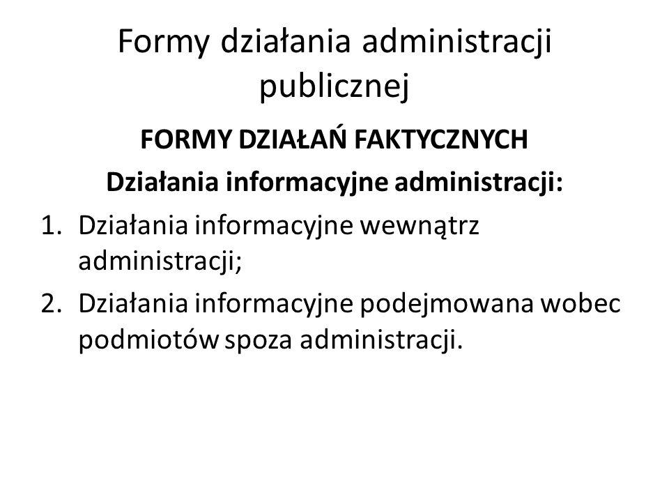 Formy działania administracji publicznej FORMY DZIAŁAŃ FAKTYCZNYCH Działania informacyjne administracji: 1.Działania informacyjne wewnątrz administracji; 2.Działania informacyjne podejmowana wobec podmiotów spoza administracji.