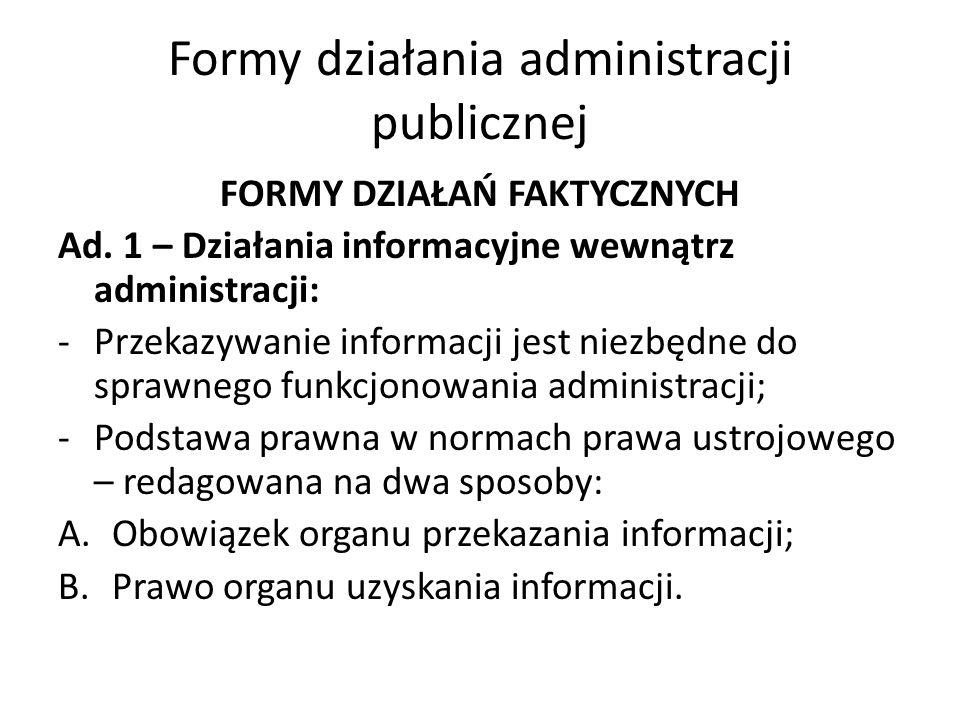 Formy działania administracji publicznej FORMY DZIAŁAŃ FAKTYCZNYCH Ad. 1 – Działania informacyjne wewnątrz administracji: -Przekazywanie informacji je