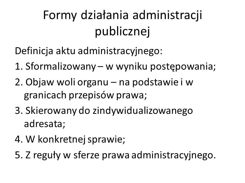 Formy działania administracji publicznej Definicja aktu administracyjnego: 1. Sformalizowany – w wyniku postępowania; 2. Objaw woli organu – na podsta