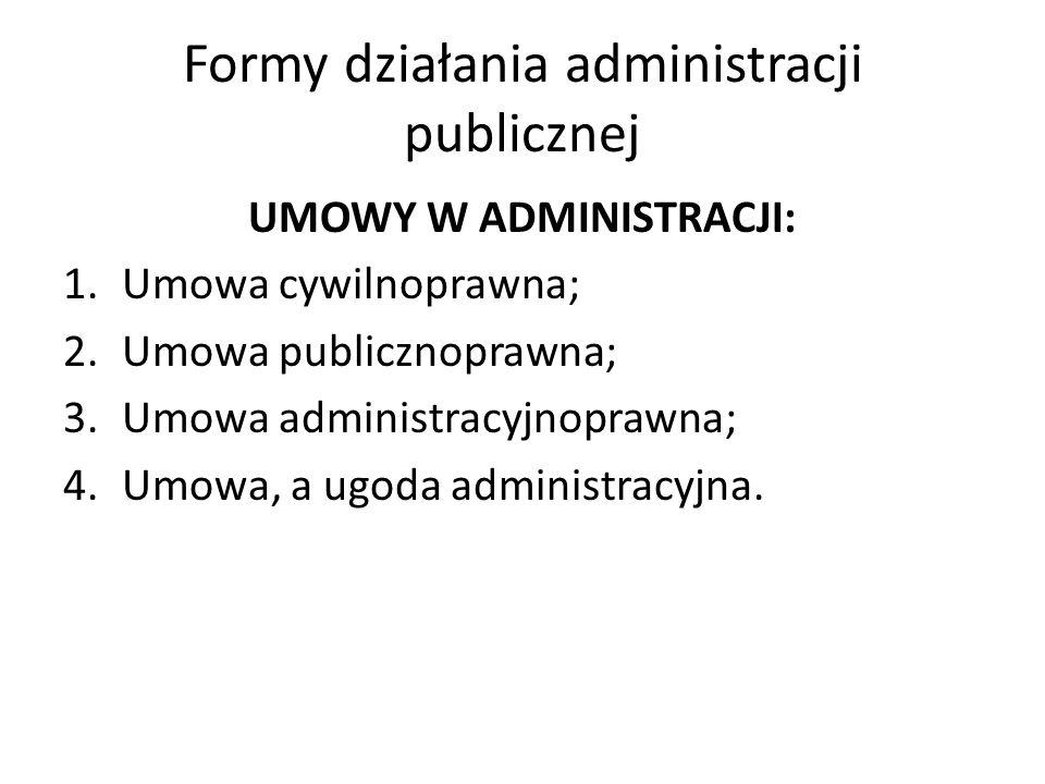 Formy działania administracji publicznej UMOWY W ADMINISTRACJI: 1.Umowa cywilnoprawna; 2.Umowa publicznoprawna; 3.Umowa administracyjnoprawna; 4.Umowa, a ugoda administracyjna.