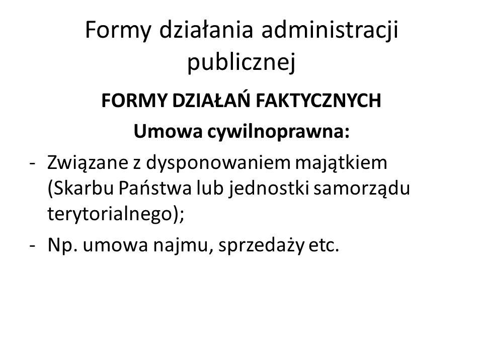 Formy działania administracji publicznej FORMY DZIAŁAŃ FAKTYCZNYCH Umowa cywilnoprawna: -Związane z dysponowaniem majątkiem (Skarbu Państwa lub jednostki samorządu terytorialnego); -Np.