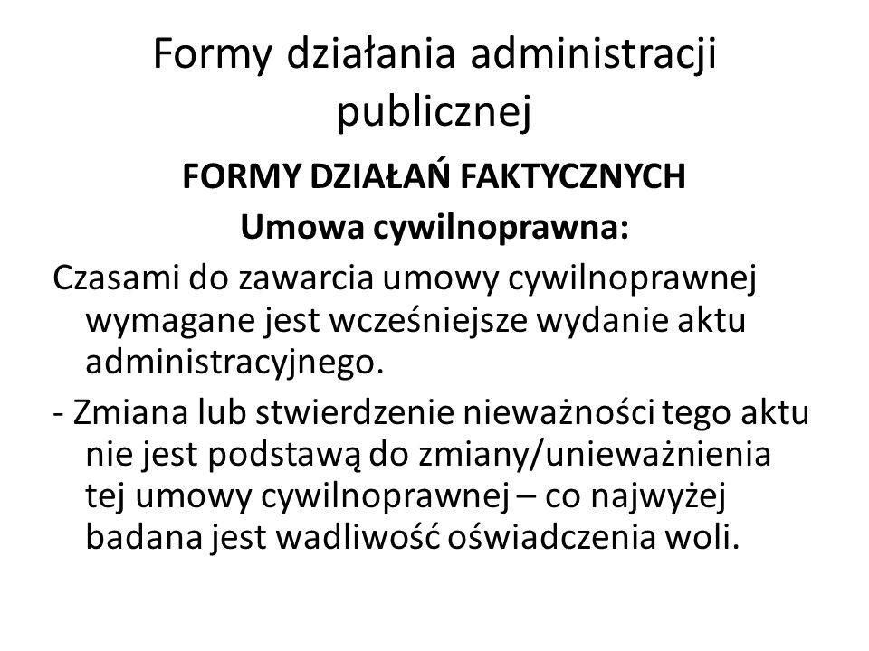 Formy działania administracji publicznej FORMY DZIAŁAŃ FAKTYCZNYCH Umowa cywilnoprawna: Czasami do zawarcia umowy cywilnoprawnej wymagane jest wcześniejsze wydanie aktu administracyjnego.