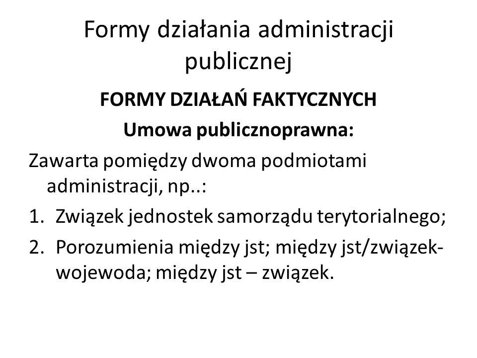Formy działania administracji publicznej FORMY DZIAŁAŃ FAKTYCZNYCH Umowa publicznoprawna: Zawarta pomiędzy dwoma podmiotami administracji, np..: 1.Zwi