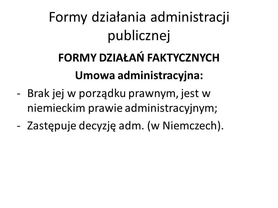 Formy działania administracji publicznej FORMY DZIAŁAŃ FAKTYCZNYCH Umowa administracyjna: -Brak jej w porządku prawnym, jest w niemieckim prawie administracyjnym; -Zastępuje decyzję adm.