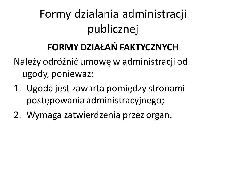 Formy działania administracji publicznej FORMY DZIAŁAŃ FAKTYCZNYCH Należy odróżnić umowę w administracji od ugody, ponieważ: 1.Ugoda jest zawarta pomiędzy stronami postępowania administracyjnego; 2.Wymaga zatwierdzenia przez organ.