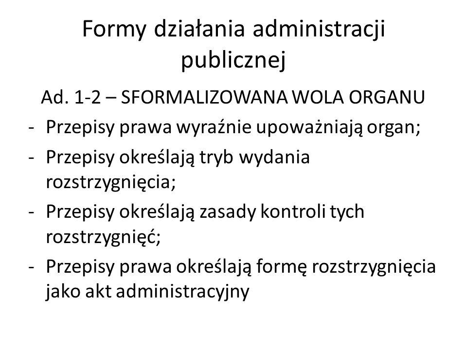 Formy działania administracji publicznej Ad. 1-2 – SFORMALIZOWANA WOLA ORGANU -Przepisy prawa wyraźnie upoważniają organ; -Przepisy określają tryb wyd