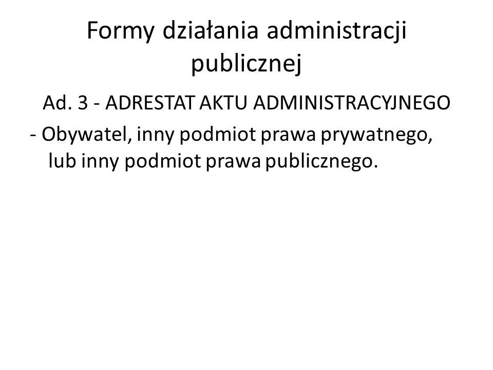 Formy działania administracji publicznej Ad. 3 - ADRESTAT AKTU ADMINISTRACYJNEGO - Obywatel, inny podmiot prawa prywatnego, lub inny podmiot prawa pub