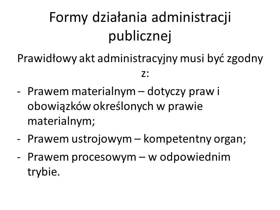Formy działania administracji publicznej Prawidłowy akt administracyjny musi być zgodny z: -Prawem materialnym – dotyczy praw i obowiązków określonych w prawie materialnym; -Prawem ustrojowym – kompetentny organ; -Prawem procesowym – w odpowiednim trybie.