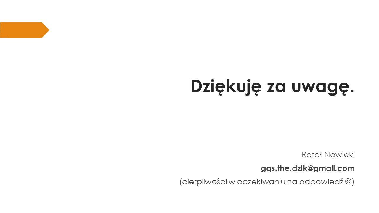 Dziękuję za uwagę. Rafał Nowicki gqs.the.dzik@gmail.com (cierpliwości w oczekiwaniu na odpowiedź )