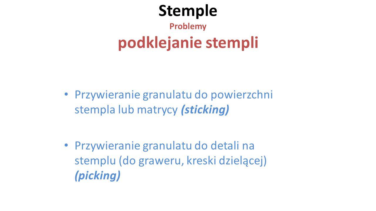Stemple Problemy podklejanie stempli Przywieranie granulatu do powierzchni stempla lub matrycy (sticking) Przywieranie granulatu do detali na stemplu