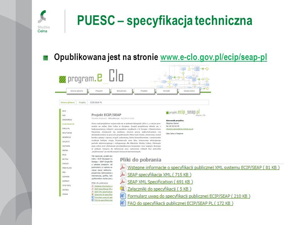 PUESC – specyfikacja techniczna Aktualnie opublikowana specyfikacja obejmuje: SEAP Specyfikacja XML PL i EN Załączniki do specyfikacji WS_PULL.wsdl, WS_PUSH.wsdl, WS_CHANNEL.xsd Formularz uwag do specyfikacji technicznej ECIP/SEAP FAQ do specyfikacji publicznej ECIP/SEAP PL Dokumentacja zostanie uzupełniona o: Aplikację testową do komunikacji, Przykładowe projekty SoapUI, Specyfikację kanału email, Specyfikacje komunikatów UPP, UPD